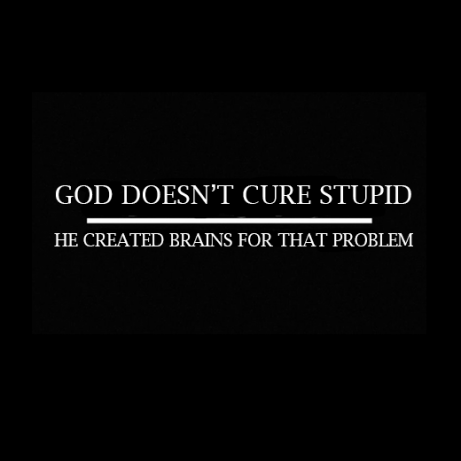 GOD DOESN'T CURE STUPID, HE CREATED BRAINS FOR THAT PROBLEM